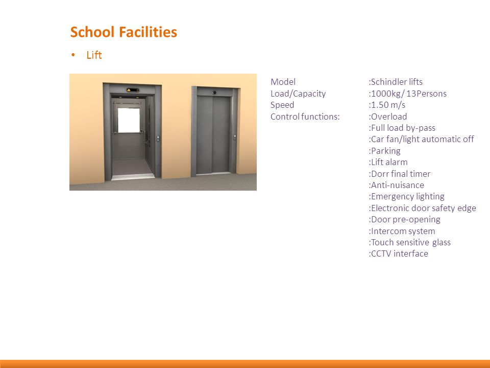 School Facilities Lift Model:Schindler lifts Load/Capacity:1000kg/ 13Persons Speed:1.50 m/s Control functions::Overload :Full load by-pass :Car fan/light automatic off :Parking :Lift alarm :Dorr final timer :Anti-nuisance :Emergency lighting :Electronic door safety edge :Door pre-opening :Intercom system :Touch sensitive glass :CCTV interface