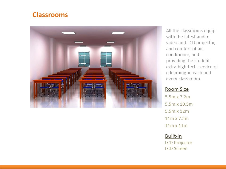 Classrooms All the classrooms equip with the latest audio- video and LCD projector, and comfort of air- conditioner, and providing the student extra-high-tech service of e-learning in each and every class room.
