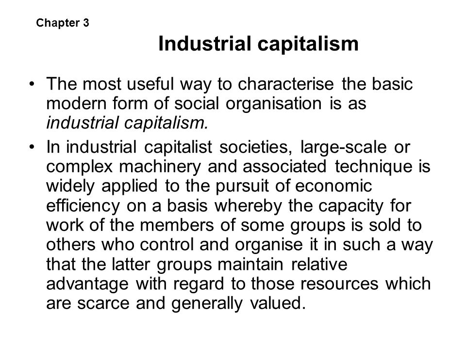 Industrial capitalism The most useful way to characterise the basic modern form of social organisation is as industrial capitalism. In industrial capi