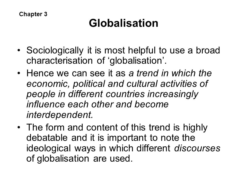 Globalisation Sociologically it is most helpful to use a broad characterisation of globalisation. Hence we can see it as a trend in which the economic