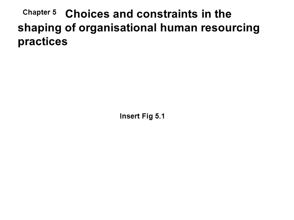 Choices and constraints in the shaping of organisational human resourcing practices Insert Fig 5.1 Chapter 5