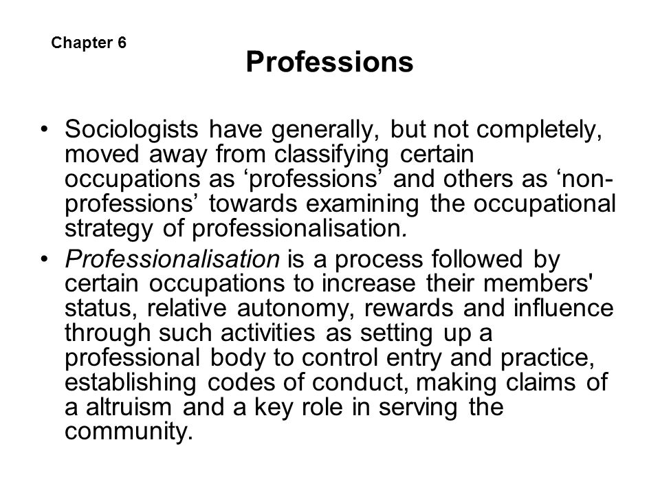 Professions Sociologists have generally, but not completely, moved away from classifying certain occupations as professions and others as non- profess