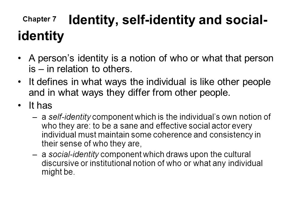Identity, self-identity and social- identity A persons identity is a notion of who or what that person is – in relation to others. It defines in what