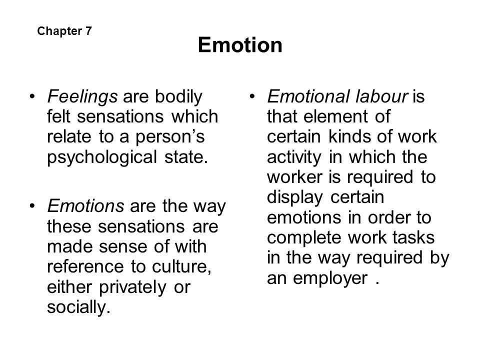 Emotion Feelings are bodily felt sensations which relate to a persons psychological state. Emotions are the way these sensations are made sense of wit