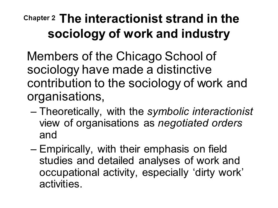 The interactionist strand in the sociology of work and industry Members of the Chicago School of sociology have made a distinctive contribution to the