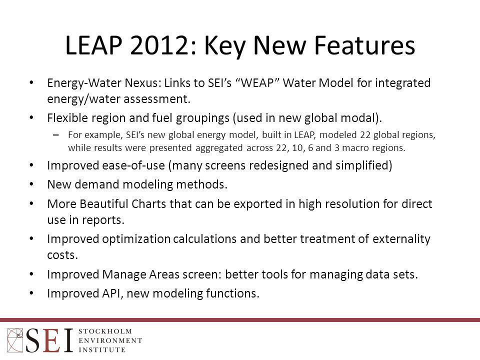 LEAP 2012: Key New Features Energy-Water Nexus: Links to SEIs WEAP Water Model for integrated energy/water assessment. Flexible region and fuel groupi