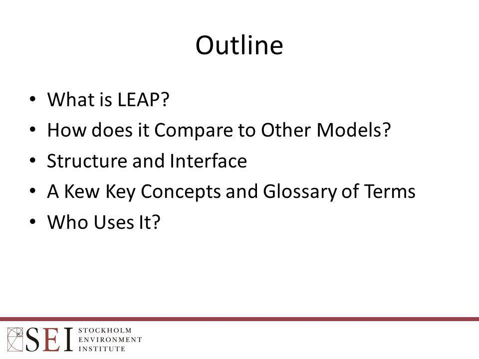Outline What is LEAP? How does it Compare to Other Models? Structure and Interface A Kew Key Concepts and Glossary of Terms Who Uses It?