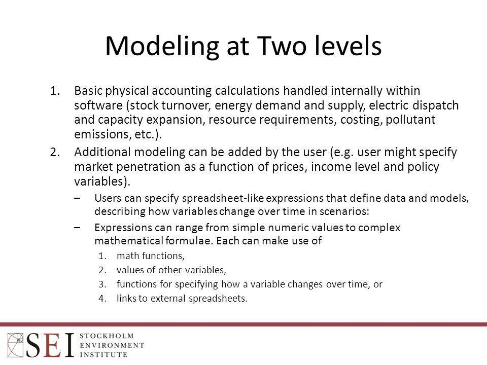 Modeling at Two levels 1.Basic physical accounting calculations handled internally within software (stock turnover, energy demand and supply, electric