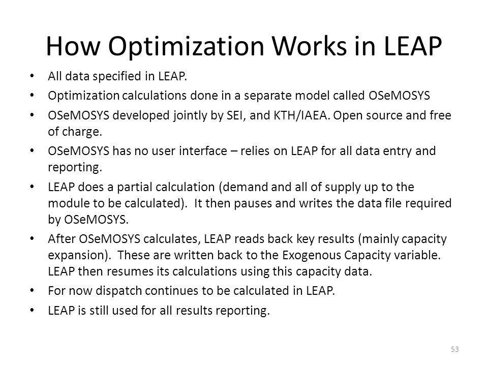 How Optimization Works in LEAP All data specified in LEAP. Optimization calculations done in a separate model called OSeMOSYS OSeMOSYS developed joint