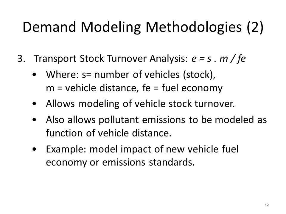Demand Modeling Methodologies (2) 3.Transport Stock Turnover Analysis: e = s. m / fe Where: s= number of vehicles (stock), m = vehicle distance, fe =