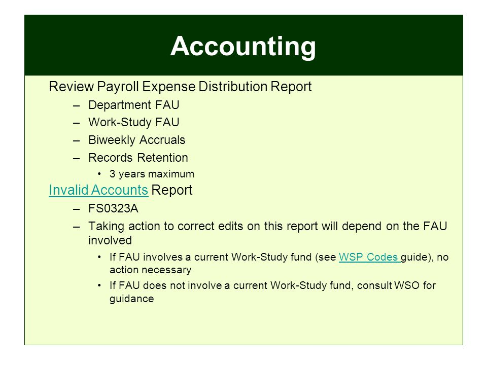 Accounting Review Payroll Expense Distribution Report –Department FAU –Work-Study FAU –Biweekly Accruals –Records Retention 3 years maximum Invalid AccountsInvalid Accounts Report –FS0323A –Taking action to correct edits on this report will depend on the FAU involved If FAU involves a current Work-Study fund (see WSP Codes guide), no action necessaryWSP Codes If FAU does not involve a current Work-Study fund, consult WSO for guidance