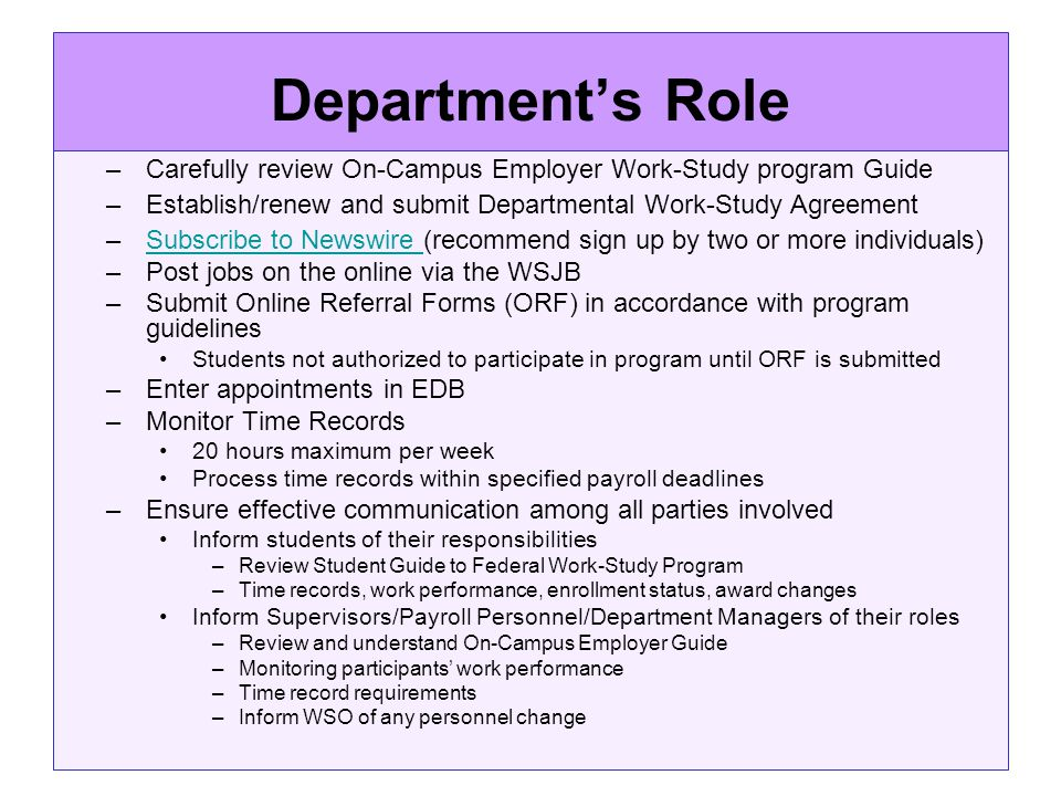 Departments Role –Carefully review On-Campus Employer Work-Study program Guide –Establish/renew and submit Departmental Work-Study Agreement –Subscribe to Newswire (recommend sign up by two or more individuals)Subscribe to Newswire –Post jobs on the online via the WSJB –Submit Online Referral Forms (ORF) in accordance with program guidelines Students not authorized to participate in program until ORF is submitted –Enter appointments in EDB –Monitor Time Records 20 hours maximum per week Process time records within specified payroll deadlines –Ensure effective communication among all parties involved Inform students of their responsibilities –Review Student Guide to Federal Work-Study Program –Time records, work performance, enrollment status, award changes Inform Supervisors/Payroll Personnel/Department Managers of their roles –Review and understand On-Campus Employer Guide –Monitoring participants work performance –Time record requirements –Inform WSO of any personnel change