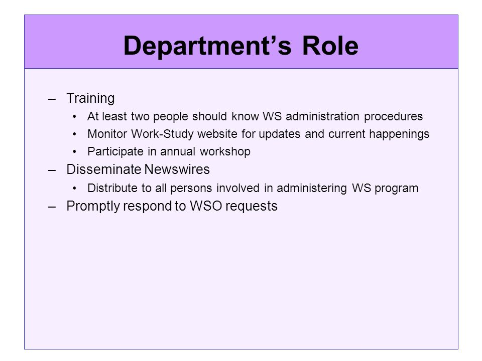 Departments Role –Training At least two people should know WS administration procedures Monitor Work-Study website for updates and current happenings Participate in annual workshop –Disseminate Newswires Distribute to all persons involved in administering WS program –Promptly respond to WSO requests