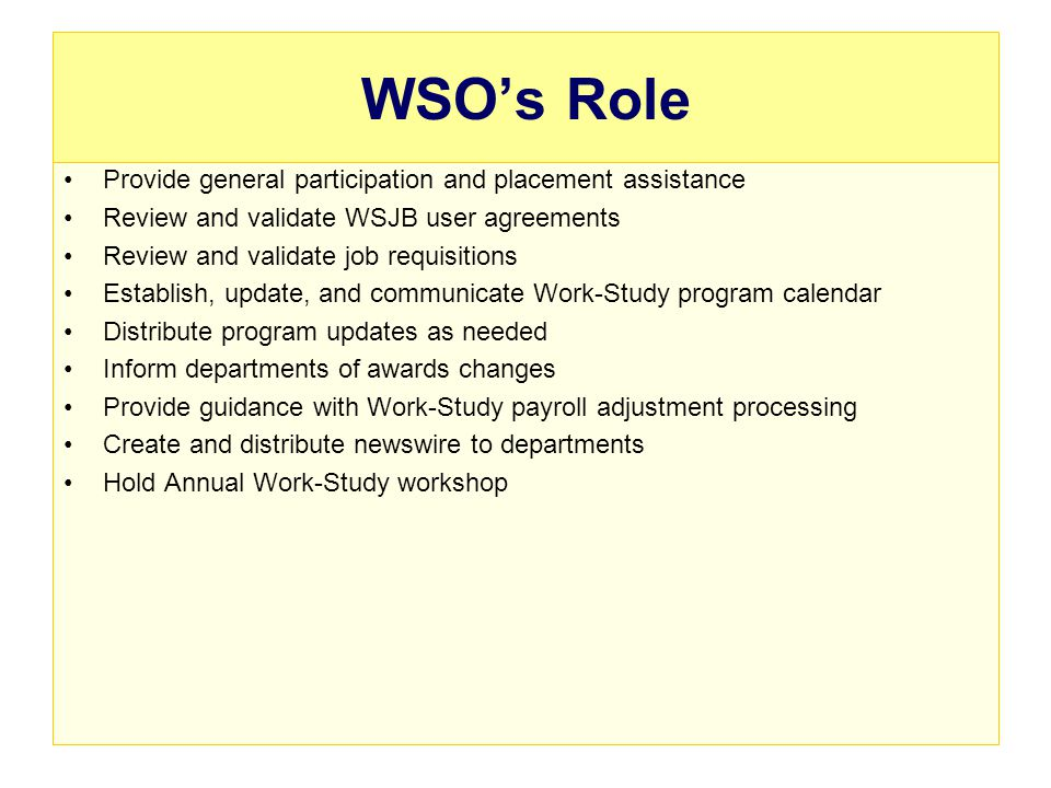 WSOs Role Provide general participation and placement assistance Review and validate WSJB user agreements Review and validate job requisitions Establish, update, and communicate Work-Study program calendar Distribute program updates as needed Inform departments of awards changes Provide guidance with Work-Study payroll adjustment processing Create and distribute newswire to departments Hold Annual Work-Study workshop