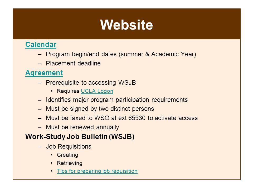 Website Calendar –Program begin/end dates (summer & Academic Year) –Placement deadline Agreement –Prerequisite to accessing WSJB Requires UCLA LogonUCLA Logon –Identifies major program participation requirements –Must be signed by two distinct persons –Must be faxed to WSO at ext 65530 to activate access –Must be renewed annually Work-Study Job Bulletin (WSJB) –Job Requisitions Creating Retrieving Tips for preparing job requisition