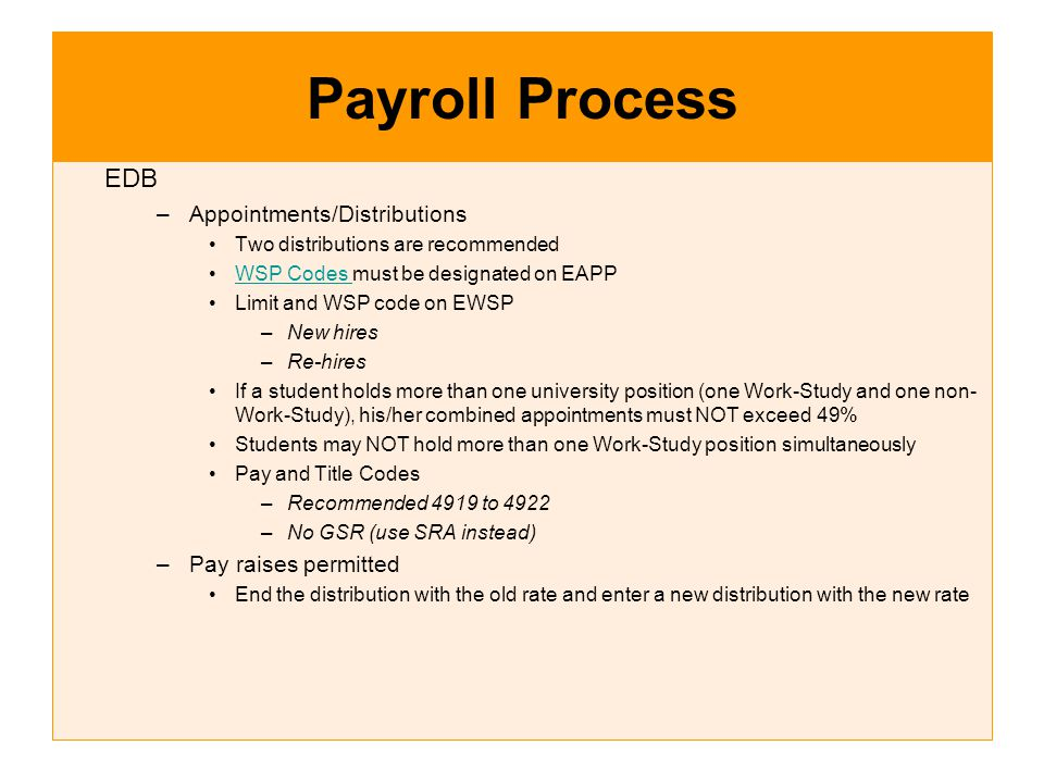 Payroll Process EDB –Appointments/Distributions Two distributions are recommended WSP Codes must be designated on EAPPWSP Codes Limit and WSP code on EWSP –New hires –Re-hires If a student holds more than one university position (one Work-Study and one non- Work-Study), his/her combined appointments must NOT exceed 49% Students may NOT hold more than one Work-Study position simultaneously Pay and Title Codes –Recommended 4919 to 4922 –No GSR (use SRA instead) –Pay raises permitted End the distribution with the old rate and enter a new distribution with the new rate