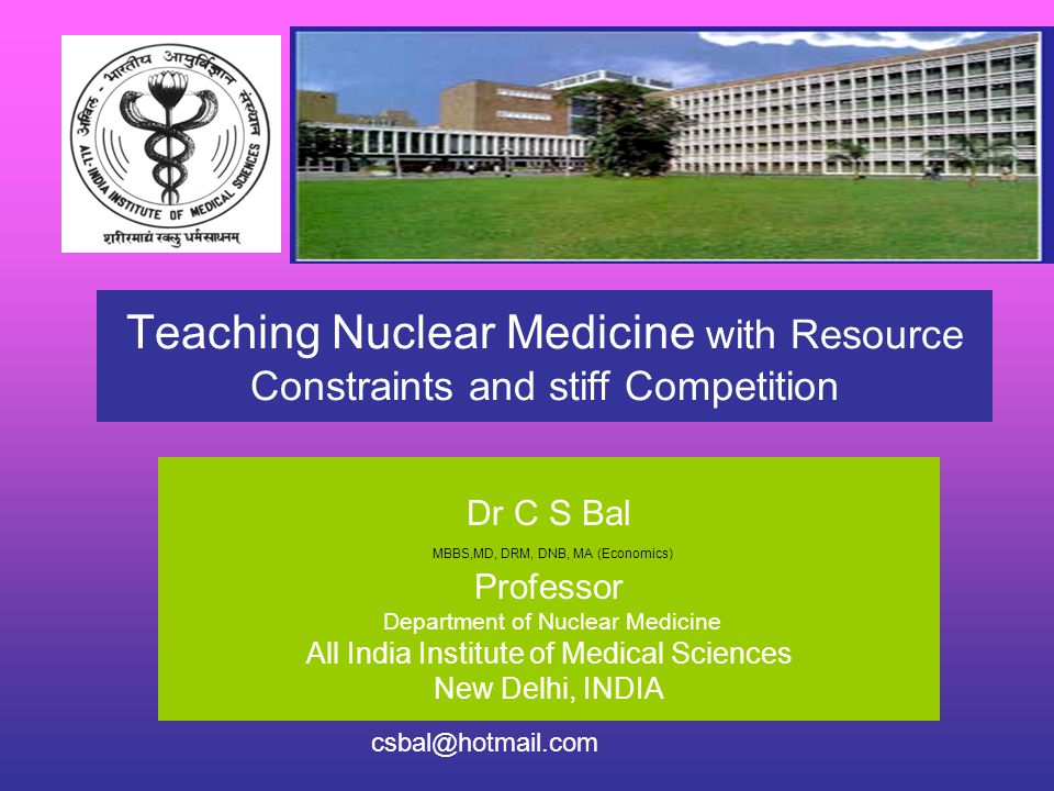 Teaching Nuclear Medicine with Resource Constraints and stiff Competition Dr C S Bal MBBS,MD, DRM, DNB, MA (Economics) Professor Department of Nuclear