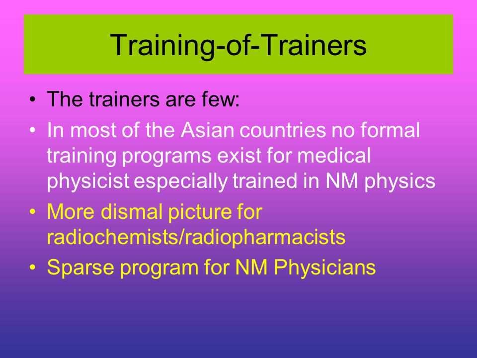 Training-of-Trainers The trainers are few: In most of the Asian countries no formal training programs exist for medical physicist especially trained i