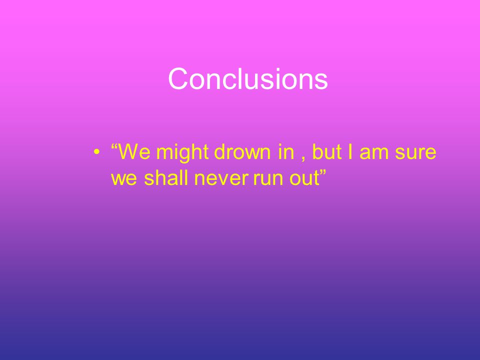 Conclusions We might drown in, but I am sure we shall never run out