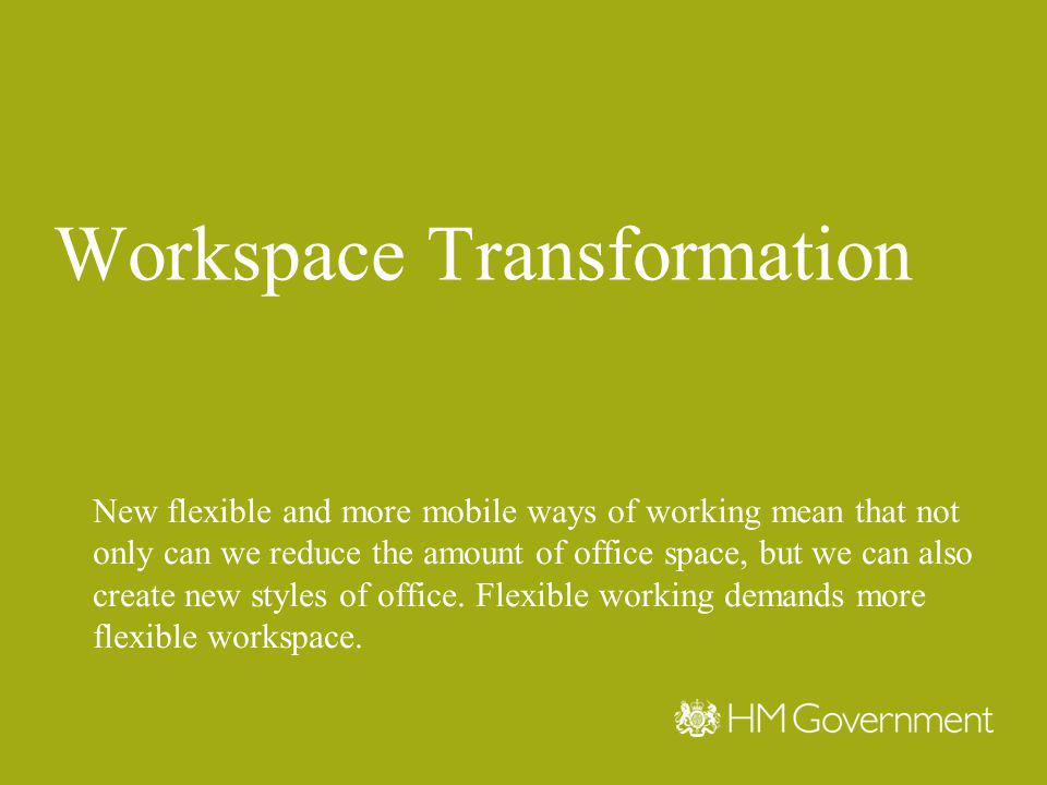 Workspace Transformation New flexible and more mobile ways of working mean that not only can we reduce the amount of office space, but we can also create new styles of office.