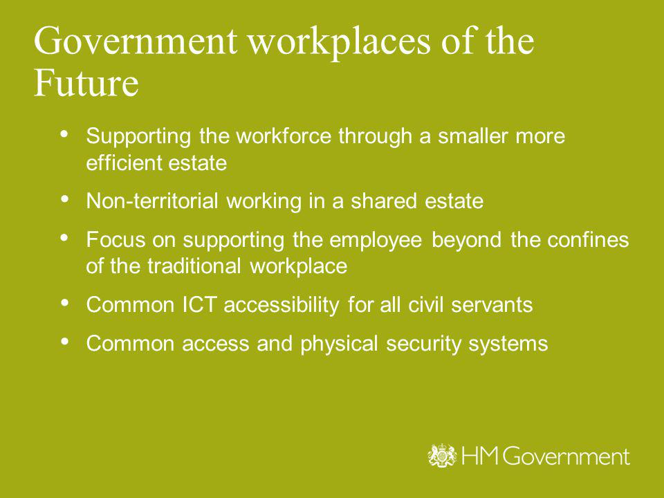 Government workplaces of the Future Supporting the workforce through a smaller more efficient estate Non-territorial working in a shared estate Focus on supporting the employee beyond the confines of the traditional workplace Common ICT accessibility for all civil servants Common access and physical security systems