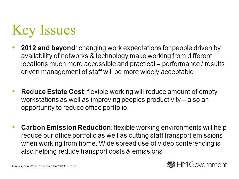 Key Issues 2012 and beyond: changing work expectations for people driven by availability of networks & technology make working from different locations much more accessible and practical – performance / results driven management of staff will be more widely acceptable Reduce Estate Cost: flexible working will reduce amount of empty workstations as well as improving peoples productivity – also an opportunity to reduce office portfolio.