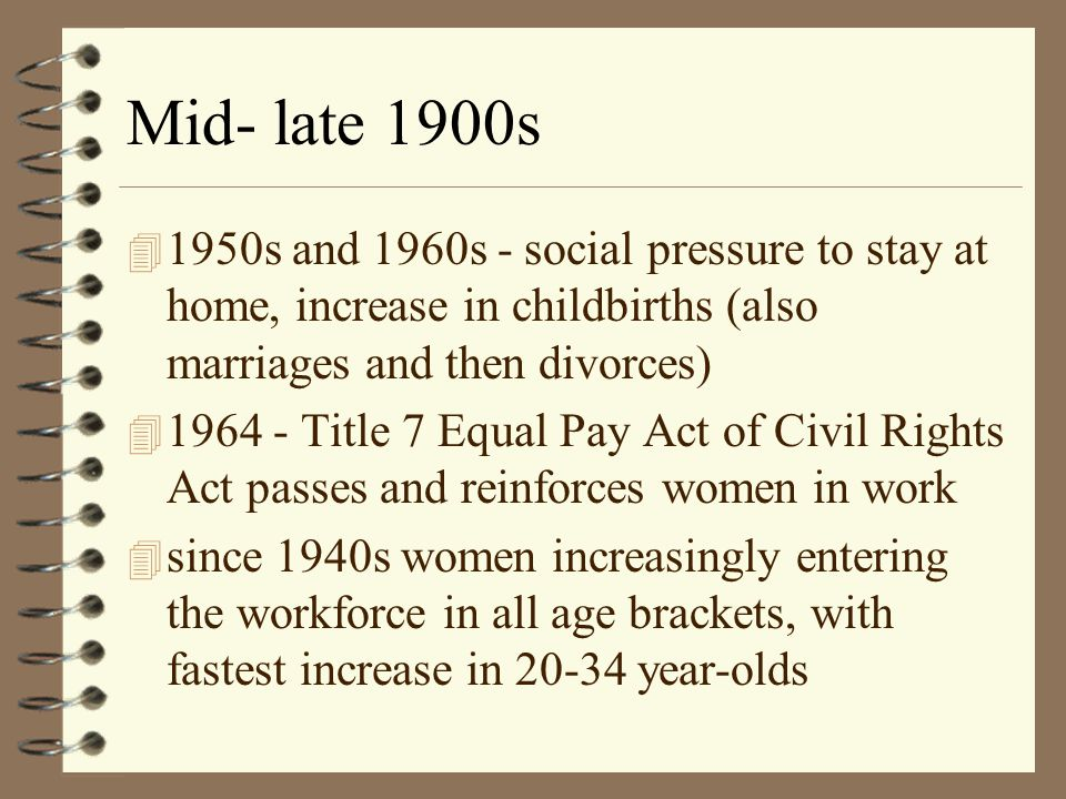 Early- Mid 1900s 4 Despite high unemployment rates, men did not displace women employees. WHY? 4 Despite public ambivalence, women in workforce rose r