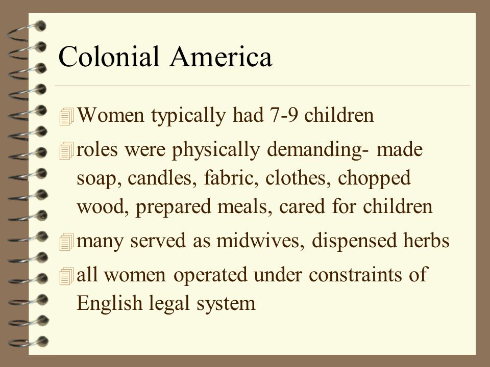 Colonial America 4 Men and women had many shared activities, worked as part of household economy, gender roles more fluid 4 but tasks generally assigned by age and sex 4 wives had exclusive responsibility for mgmt.