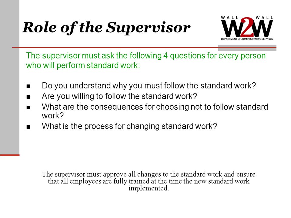 The supervisor must ask the following 4 questions for every person who will perform standard work: Do you understand why you must follow the standard work.