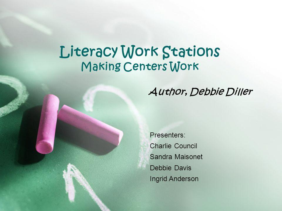 Literacy Work Stations Making Centers Work Author, Debbie Diller Presenters: Charlie Council Sandra Maisonet Debbie Davis Ingrid Anderson