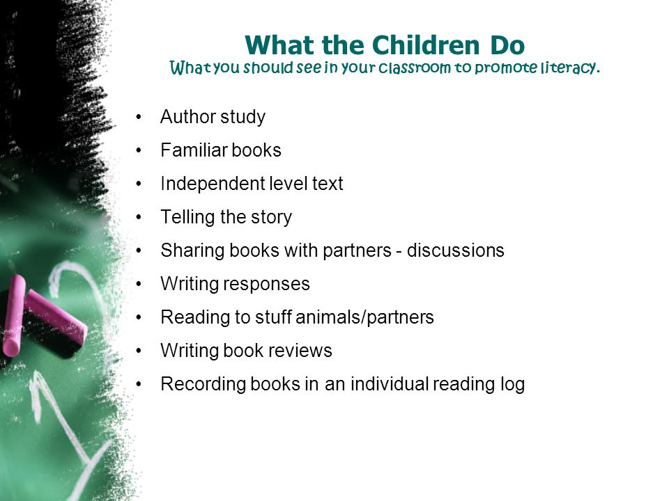 What the Children Do What you should see in your classroom to promote literacy. Author study Familiar books Independent level text Telling the story S