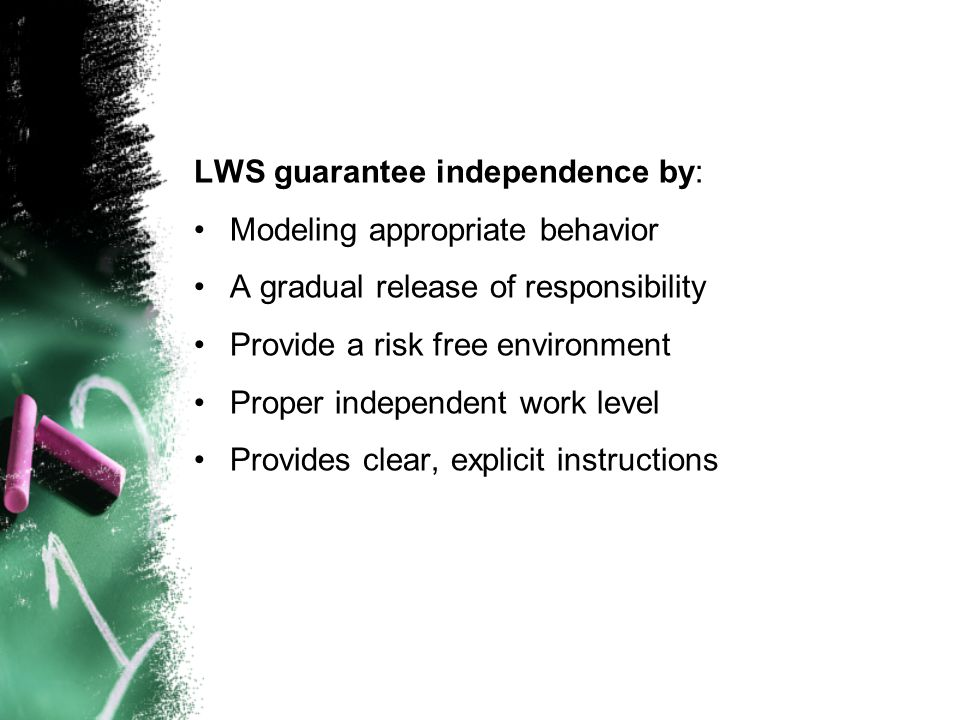 LWS guarantee independence by: Modeling appropriate behavior A gradual release of responsibility Provide a risk free environment Proper independent wo