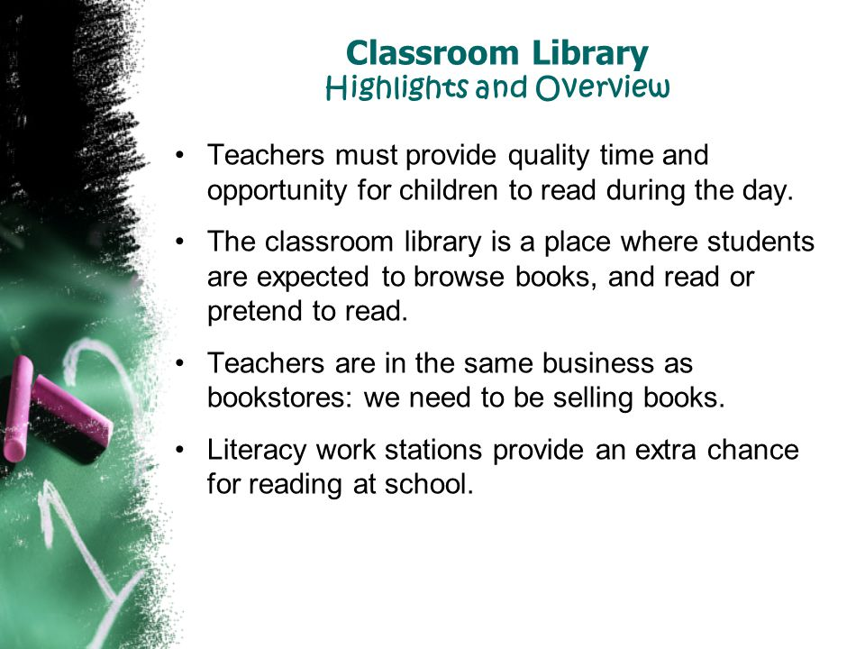 Classroom Library Highlights and Overview Teachers must provide quality time and opportunity for children to read during the day. The classroom librar
