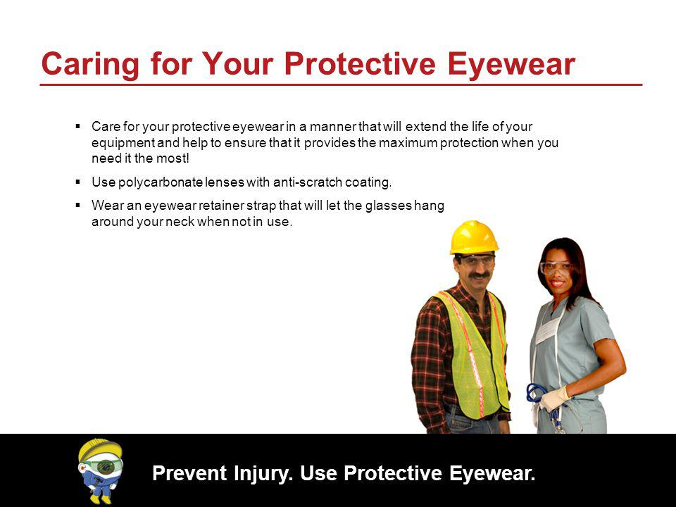 Prevent Injury. Use Protective Eyewear. Caring for Your Protective Eyewear Care for your protective eyewear in a manner that will extend the life of y
