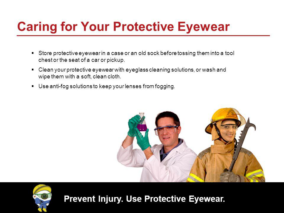 Prevent Injury. Use Protective Eyewear. Caring for Your Protective Eyewear Store protective eyewear in a case or an old sock before tossing them into