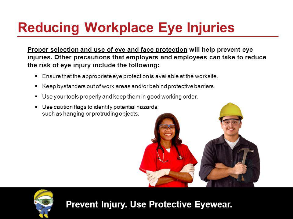 Prevent Injury. Use Protective Eyewear. Reducing Workplace Eye Injuries Proper selection and use of eye and face protection will help prevent eye inju