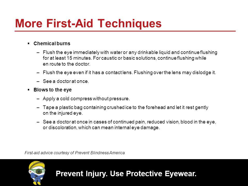 Prevent Injury. Use Protective Eyewear. More First-Aid Techniques Chemical burns –Flush the eye immediately with water or any drinkable liquid and con