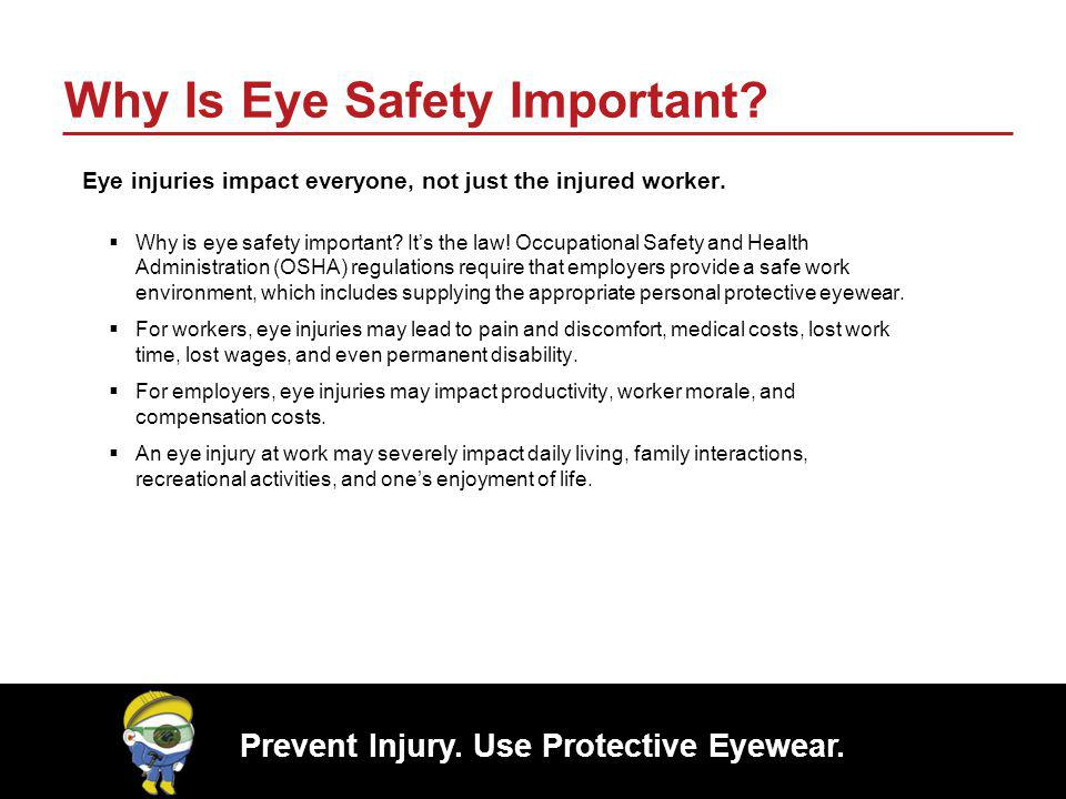 Prevent Injury. Use Protective Eyewear. Why Is Eye Safety Important? Eye injuries impact everyone, not just the injured worker. Why is eye safety impo