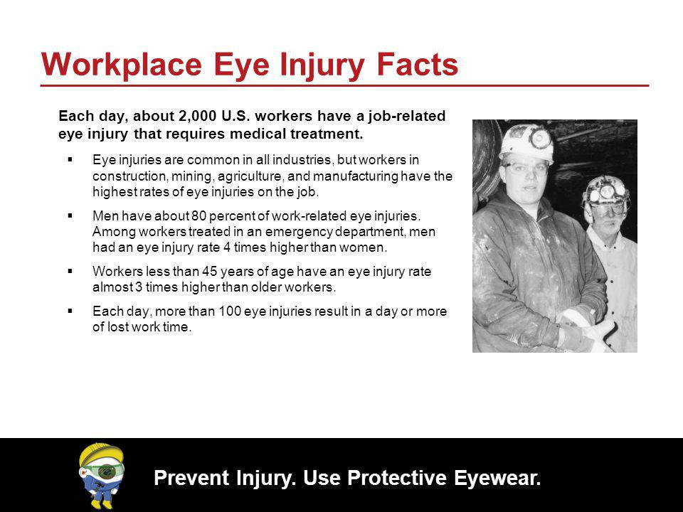 Prevent Injury. Use Protective Eyewear. Workplace Eye Injury Facts Each day, about 2,000 U.S. workers have a job-related eye injury that requires medi