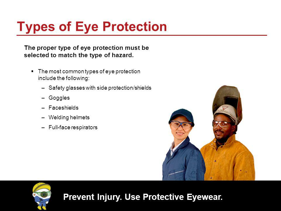 Prevent Injury. Use Protective Eyewear. Types of Eye Protection The proper type of eye protection must be selected to match the type of hazard. The mo