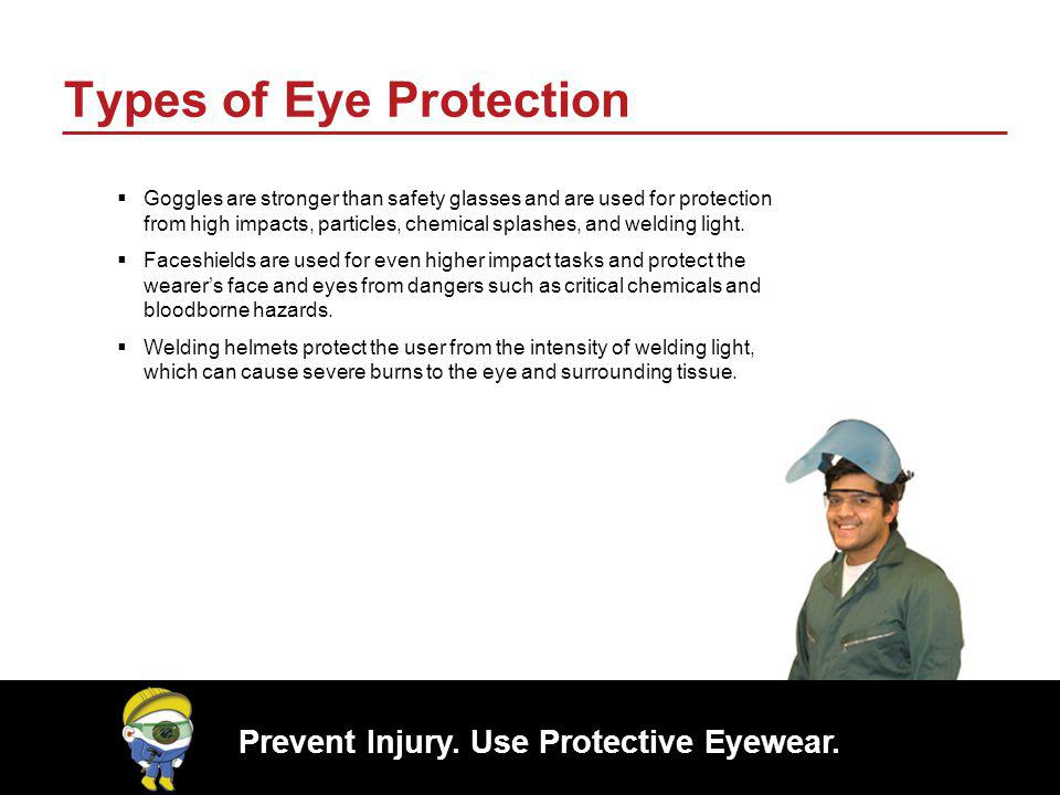 Prevent Injury. Use Protective Eyewear. Types of Eye Protection Goggles are stronger than safety glasses and are used for protection from high impacts