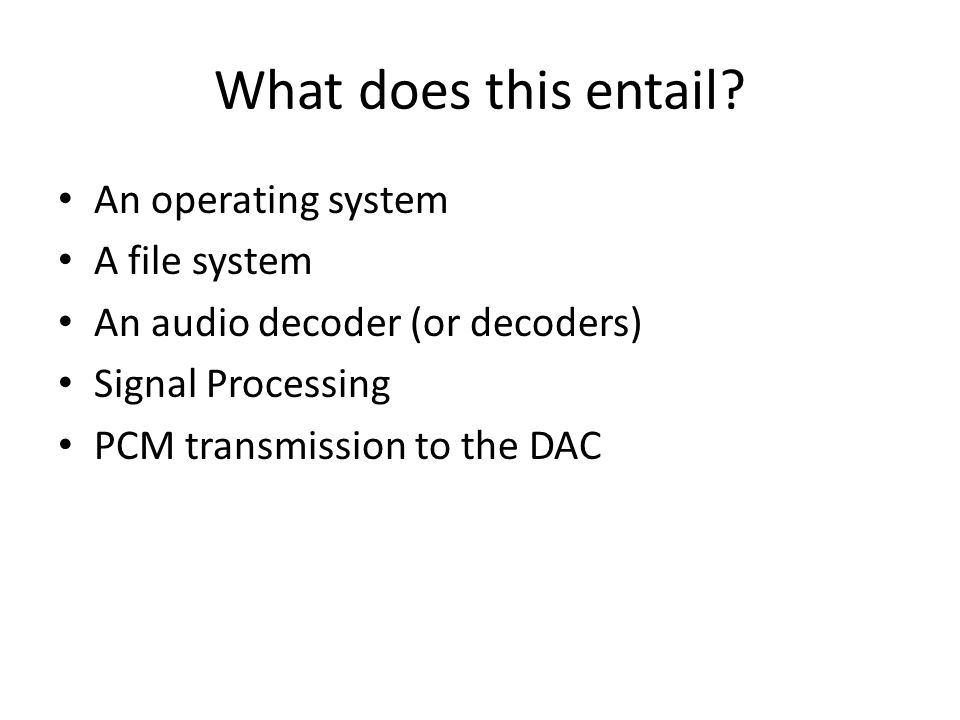 What does this entail? An operating system A file system An audio decoder (or decoders) Signal Processing PCM transmission to the DAC