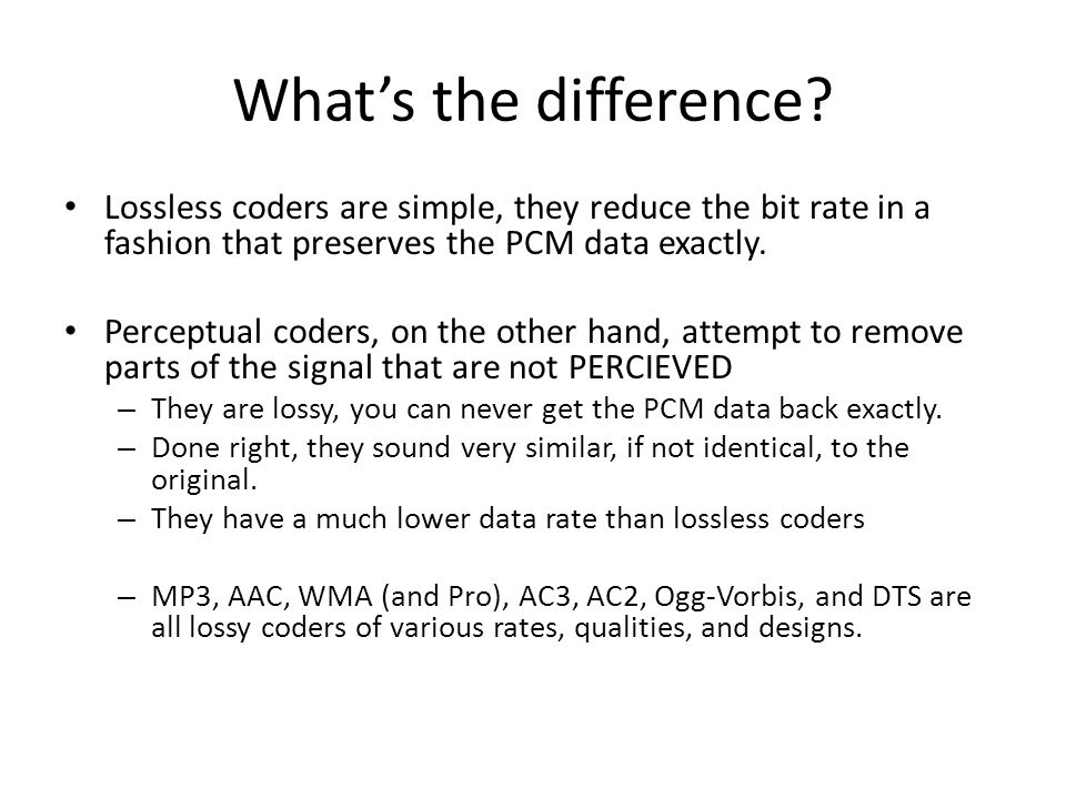 Whats the difference? Lossless coders are simple, they reduce the bit rate in a fashion that preserves the PCM data exactly. Perceptual coders, on the