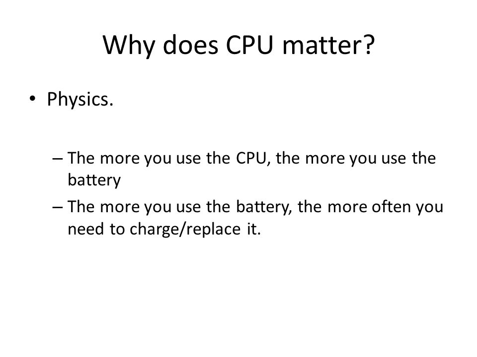 Why does CPU matter? Physics. – The more you use the CPU, the more you use the battery – The more you use the battery, the more often you need to char