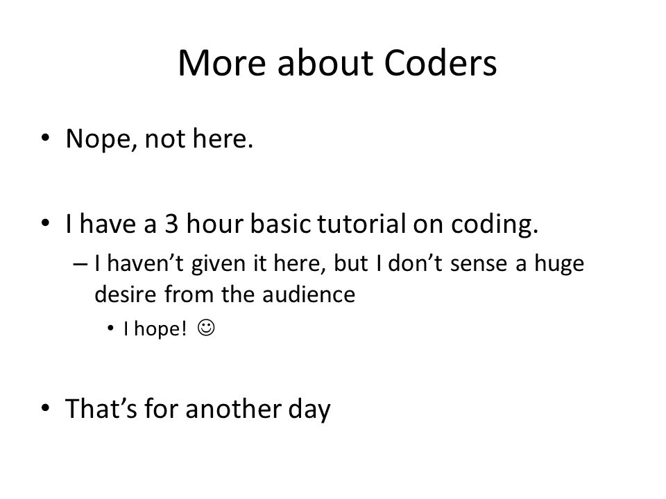 More about Coders Nope, not here. I have a 3 hour basic tutorial on coding. – I havent given it here, but I dont sense a huge desire from the audience