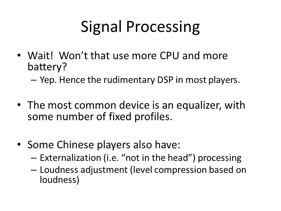Signal Processing Wait! Wont that use more CPU and more battery? – Yep. Hence the rudimentary DSP in most players. The most common device is an equali