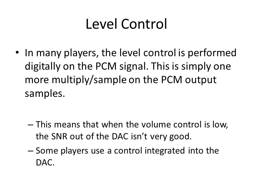 Level Control In many players, the level control is performed digitally on the PCM signal. This is simply one more multiply/sample on the PCM output s