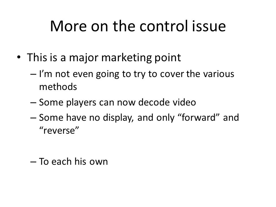 More on the control issue This is a major marketing point – Im not even going to try to cover the various methods – Some players can now decode video