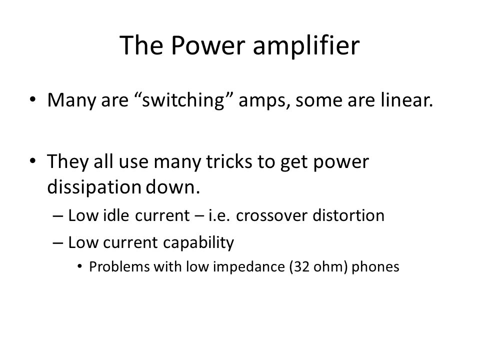 The Power amplifier Many are switching amps, some are linear. They all use many tricks to get power dissipation down. – Low idle current – i.e. crosso