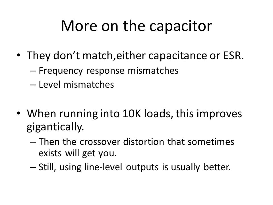 More on the capacitor They dont match,either capacitance or ESR. – Frequency response mismatches – Level mismatches When running into 10K loads, this